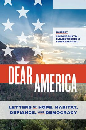 Dear America: Letters of Hope, Habitat, Defiance, and Democracy, co-edited by Simmons Buntin, Elizabeth Dodd, and Derek Sheffield